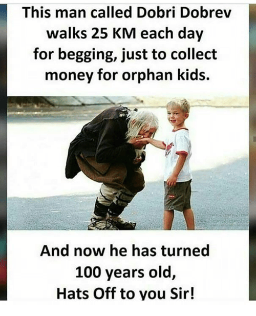 Anaconda, Memes, and Money: This man called Dobri Dobrev  walks 25 KM each day  for begging, just to collect  money for orphan kids.  And now he has turned  100 years old,  Hats Off to you Sir!