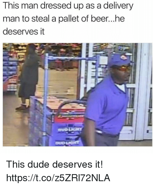 pallet: This man dressed up as a delivery  man to steal a pallet of beer...he  deserves it This dude deserves it! https://t.co/z5ZRl72NLA