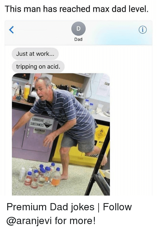 Dad, Memes, and Work: This man has reached max dad level  Dad  Just at work...  tripping on acid  CORROSIVE  SUBSTANCES Premium Dad jokes | Follow @aranjevi for more!