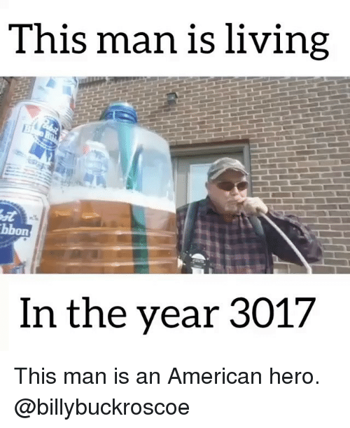 Memes, American, and Living: This man is living  bbon  In the year 3017 This man is an American hero. @billybuckroscoe