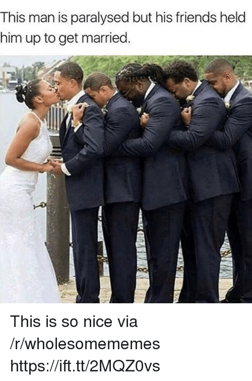 Friends, Nice, and Him: This man is paralysed but his friends held  him up to get married. This is so nice via /r/wholesomememes https://ift.tt/2MQZ0vs