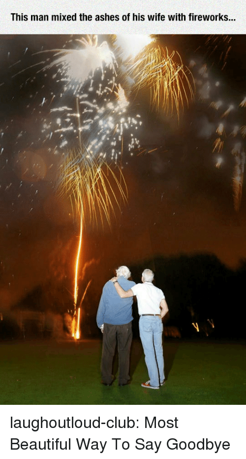 Beautiful, Club, and Tumblr: This man mixed the ashes of his wife with fireworks... laughoutloud-club:  Most Beautiful Way To Say Goodbye
