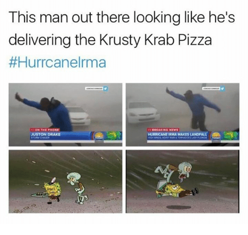 Drake, Pizza, and Hurricane: This man out there looking like he's  delivering the Krusty Krab Pizza  #Hurrcanelrma  BREAKING NEW  JUSTON DRAKE  HURRICANE IRMA MAKES LANDFALLe