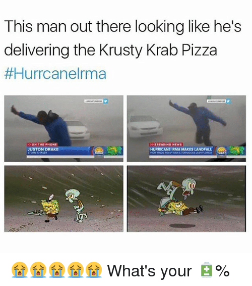 tornadoes: This man out there looking like he's  delivering the Krusty Krab Pizza  #Hurrcanelrma  ON THE PHONE  JUSTON DRAKE  BREAKINO NEWS  HURRICANE IRMA MAKES LANDFALL,  HEAVY RAN&TORNADOES LASH PLORDOA OOAY 😭😭😭😭😭 What's your 🔋%
