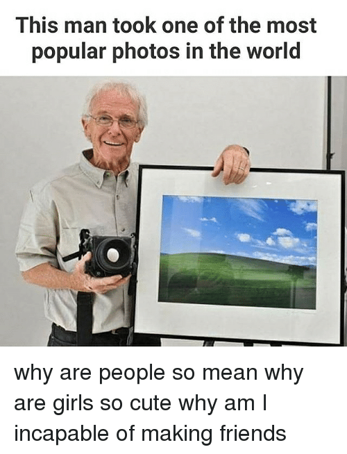 Why Are Girls: This man took one of the most  popular photos in the World why are people so mean why are girls so cute why am I incapable of making friends