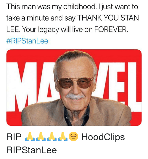 Funny, Thank You, and Forever: This man was my childhood. I just want to  take a minute and say THANK YOU STANN  LEE. Your legacy will live on FOREVER.  #RIPStan Lee RIP 🙏🙏🙏🙏😔 HoodClips RIPStanLee