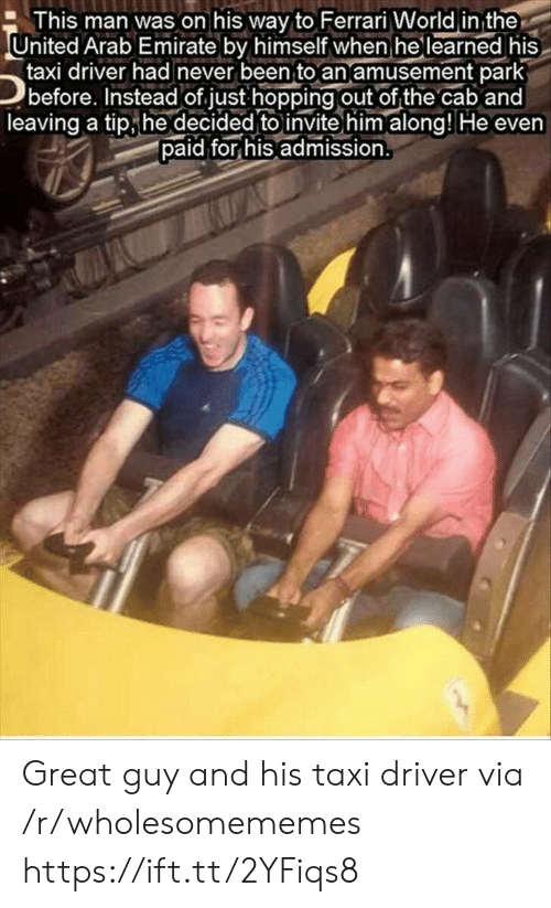 Taxi: This man was on his way to Ferrari World in the  United Arab Emirate by himself when he learned his  taxi driver had never been to an amusement park  before. Instead of just hopping out of the cab and  leaving a tip he decided to invite him along! He even  paid for his admission. Great guy and his taxi driver via /r/wholesomememes https://ift.tt/2YFiqs8