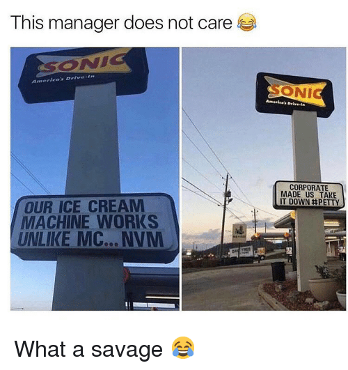 Memes, Savage, and Ice Cream: This manager does not care  CORPORATE  MADE US TAKE  IT DOWN井PETTY  OUR ICE CREAM  MACHINE WORKS  UNLIKE MC… NVM What a savage 😂