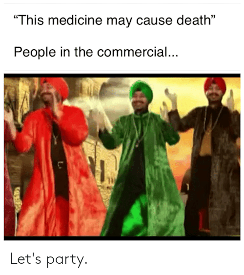 """Party, Death, and Medicine: """"This medicine may cause death""""  People in the commercial... Let's party."""