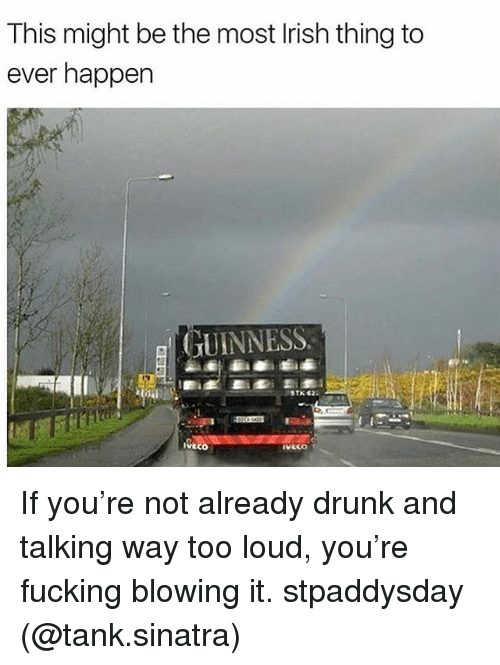 Drunk, Fucking, and Memes: This might be the most lrish thing to  ever happen  GUINNESS  IVECO If you're not already drunk and talking way too loud, you're fucking blowing it. stpaddysday (@tank.sinatra)