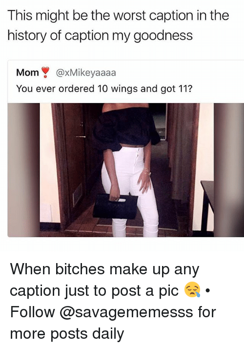 Memes, The Worst, and History: This might be the worst caption in the  history of caption my goodness  Mom@xMikeyaaaa  You ever ordered 10 wings and got 112 When bitches make up any caption just to post a pic 😪 • ➫➫ Follow @savagememesss for more posts daily