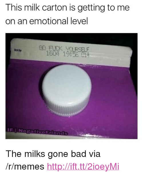 "Bad, Memes, and Best: This milk carton is getting to me  on an emotional level  Best by  IF I N <p>The milks gone bad via /r/memes <a href=""http://ift.tt/2ioeyMi"">http://ift.tt/2ioeyMi</a></p>"
