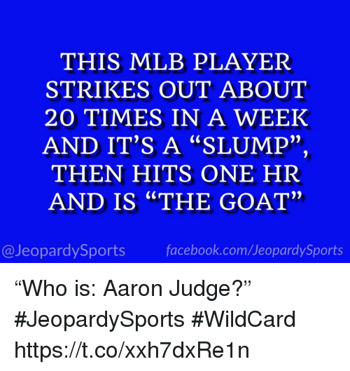 "Facebook, Mlb, and Sports: THIS MLB PLAYER  STRIKES OUT ABOUT  20 TIMES IN A WEEK  AND IT'S A ""SLUMP""  THEN HITS ONE HR  AND IS ""THE GOAT""  2)  2)  @JeopardySports facebook.com/JeopardySports ""Who is: Aaron Judge?"" #JeopardySports #WildCard https://t.co/xxh7dxRe1n"