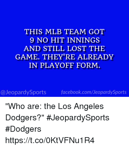 """Hitted: THIS MLB TEAM GOT  9 NO HIT INNINGS  AND STILL LOST THE  GAME. THEY'RE ALREADY  IN PLAYOFF FORM  @JeopardySports facebook.com/JeopardySports """"Who are: the Los Angeles Dodgers?"""" #JeopardySports #Dodgers https://t.co/0KtVFNu1R4"""