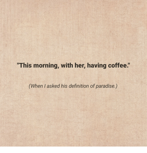 "Paradise, Coffee, and Definition: ""This morning, with her, having coffee.""  his definition of paradise)"