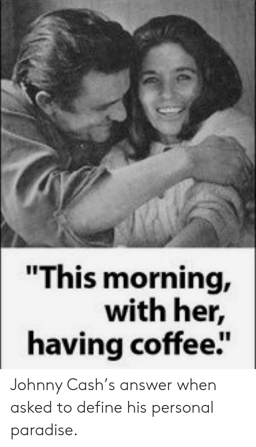 "Johnny Cash: ""This morning,  with her,  having coffee"" Johnny Cash's answer when asked to define his personal paradise."