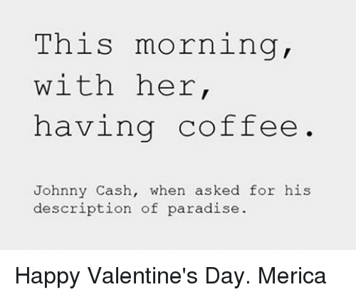 Memes, Coffee, and Johnny Cash: This morning,  with her  having coffee  Johnny Cash, when asked for his  description of paradise Happy Valentine's Day. Merica