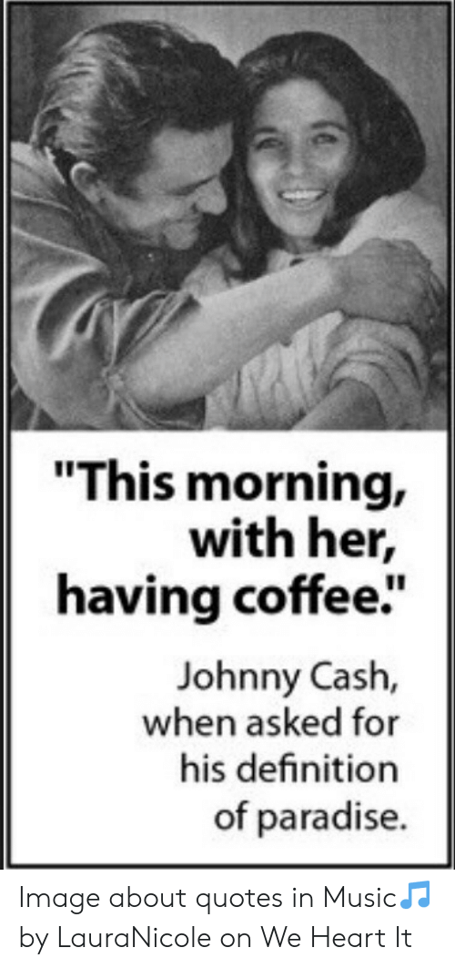 This Morning With Her Having Coffee Johnny Cash When Asked For His Definition Of Paradise Image About Quotes In Music By Lauranicole On We Heart It Music Meme On Awwmemes Com