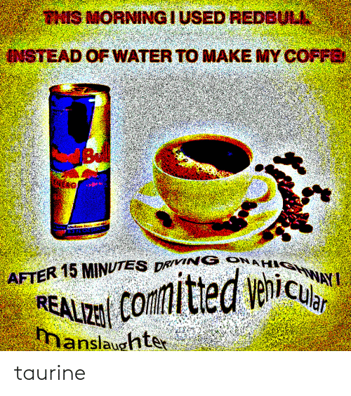 Water, Taurine, and Redbull: THIS MORNINGIUSED REDBULL  INSTEAD OF WATER TO MAKE MY COFFE  Be  AFTER 15 MINUTES DRVING ONAH WAY  comitted venic  REALIZ  manslaughter taurine