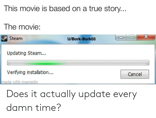 Updating Steam: This movie is based on a true story...  The movie:  Steam  U/Bork-Bork03  Updating Steam...  Verifying installation...  Cancel  made with mematic Does it actually update every damn time?