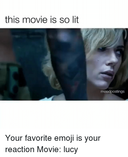 So Lit: this movie is so lit  moodpostings Your favorite emoji is your reaction Movie: lucy