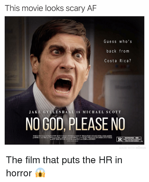ess: This movie looks scary AF  Gu ess who's  back from  Costa Rica?  J A KE GYLLENH A AL IS M I C H A EL SCO TT  NO GOD, PLEASE NO  RESTRICTED P  PARENT OR ADULT GUADIANo  UNDER 17 REQUIRES  ORVINOvICO.UK The film that puts the HR in horror 😱