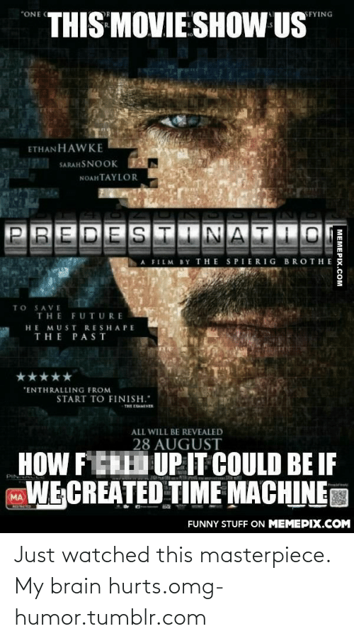 """enthralling: THIS MOVIE SHOW US  """"ONE C  SFYING  ETHANHAWKE  l SARAHSNOOK  NOAHTAYLOR  IN  PREDESTINATIO  A FILM BY THE SPIERIG BROTHE  TO SAVE  THE FUTURE  HE MUST RESHAPE  THE PAST  """"ENTHRALLING FROM  START TO FINISH.""""  THE EAMINER  ALL WILL BE REVEALED  28 AUGUST  HOW FERD UP IT COULD BE IF  PIN  WE CREATED TIME MACHINE  MA  RESTRUCTD  FUNNY STUFF ON MEMEPIX.COM  MEMEPIX.COM Just watched this masterpiece. My brain hurts.omg-humor.tumblr.com"""