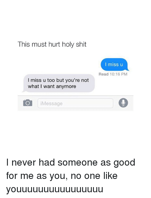 Good, Girl Memes, and Never: This must hurt holy shit  I miss u too but you're not  what I want anymore  O i Message  I miss u  Read 10:16 PM I never had someone as good for me as you, no one like youuuuuuuuuuuuuuuu