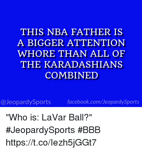 "Bbb, Facebook, and Nba: THIS NBA FATHER IS  A BIGGER ATTENTION  WHORE THAN ALL OF  THE KARADASHIANS  COMBINED  @JeopardySports facebook.com/JeopardySports ""Who is: LaVar Ball?"" #JeopardySports #BBB https://t.co/Iezh5jGGt7"