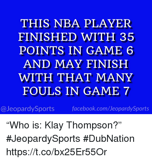 "Facebook, Klay Thompson, and Nba: THIS NBA PLAYER  FINISHED WITH 35  POINTS IN GAME 6  AND MAY FINISH  WITH THAT MANY  FOULS IN GAME 7  @JeopardySports facebook.com/JeopardySports ""Who is: Klay Thompson?"" #JeopardySports #DubNation https://t.co/bx25Er55Or"