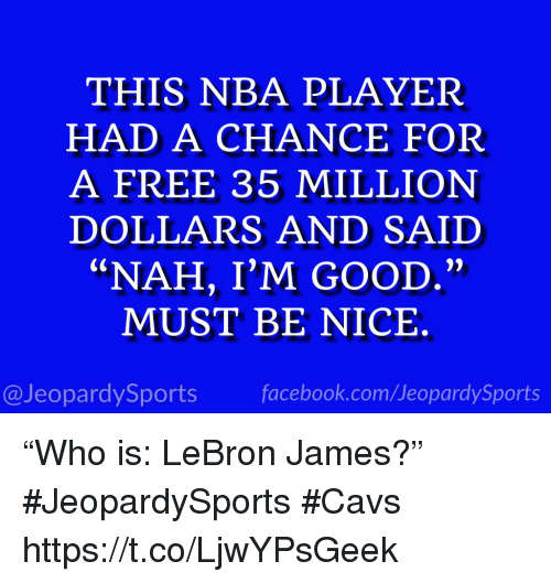 """Cavs, Facebook, and LeBron James: THIS NBA PLAYER  HAD A CHANCE FOR  A FREE 35 MILLION  DOLLARS AND SAIID  """"NAH, I'M GOOD.""""  MUST BE NICE.  @JeopardySports facebook.com/JeopardySports """"Who is: LeBron James?"""" #JeopardySports #Cavs https://t.co/LjwYPsGeek"""
