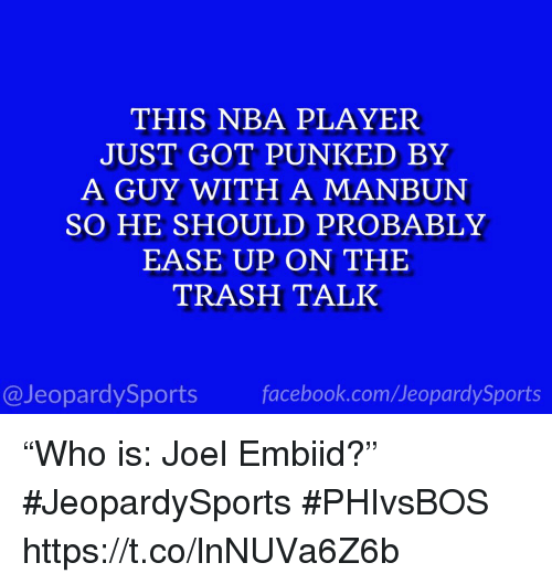 """Embiid: THIS NBA PLAYER  JUST GOT PUNKED BY  A GUY WITH A MANBUN  SO HE SHOULD PROBABLY  EASE UP ON THE  TRASH TALK  @JeopardySportsfacebook.com/JeopardySports """"Who is: Joel Embiid?"""" #JeopardySports #PHIvsBOS https://t.co/lnNUVa6Z6b"""