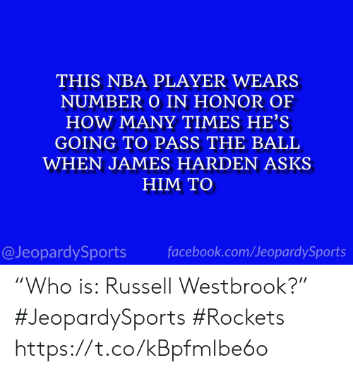 "Facebook, How Many Times, and James Harden: THIS NBA PLAYER WEARS  NUMBER O IN HONOR OF  HOW MANY TIMES HE'S  GOING TO PASS THE BALL  WHEN JAMES HARDEN ASKS  HIM TO  facebook.com/JeopardySports  @JeopardySports ""Who is: Russell Westbrook?"" #JeopardySports #Rockets https://t.co/kBpfmIbe6o"