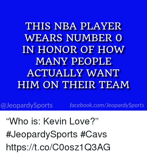 """Kevin Love: THIS NBA PLAYER  WEARS NUMBERO  IN HONOR OF HOW  MANY PEOPLE  ACTUALLY WANT  HIM ON THEIR TEAM  @JeopardySports facebook.com/JeopardySports """"Who is: Kevin Love?"""" #JeopardySports #Cavs https://t.co/C0osz1Q3AG"""