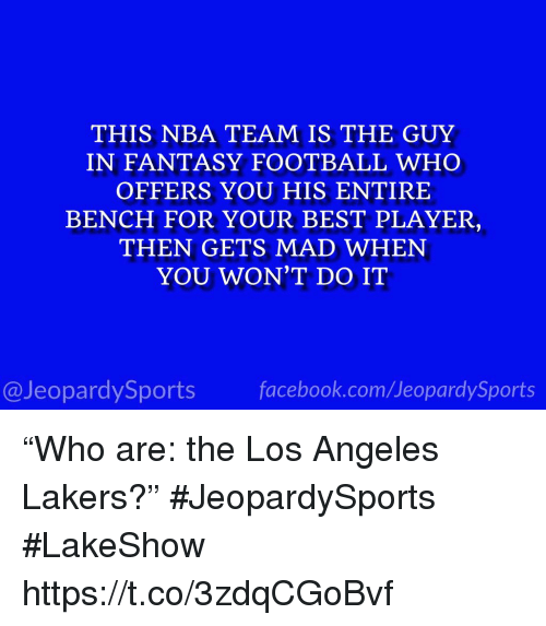 "Facebook, Fantasy Football, and Football: THIS NBA TEAM IS THE GUY  IN FANTASY FOOTBALL WHO  OFFERS YOU HIS ENTIRE  BENCH FOR YOUR BEST PLAYER  THEN GETS MAD WHEN  YOU WON'T DO IT  @JeopardySports facebook.com/JeopardySports ""Who are: the Los Angeles Lakers?"" #JeopardySports #LakeShow https://t.co/3zdqCGoBvf"