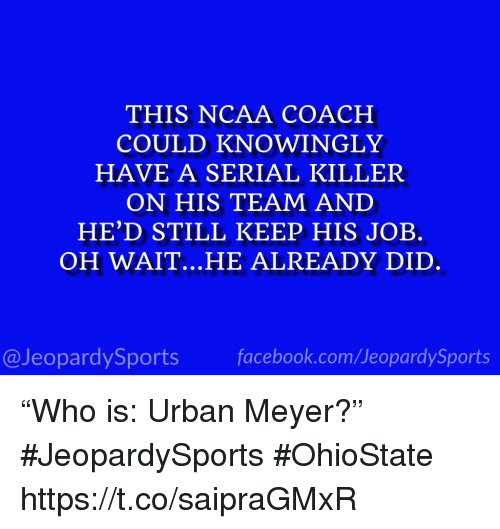 "Ncaa: THIS NCAA COACH  COULD KNOWINGLY  HAVE A SERIAL KILLER  ON HIS TEAM AND  HE'D STILL KEEP HIS JOB.  OH WAIT.. .HE ALREADY DID  @JeopardySportsfacebook.com/JeopardySports ""Who is: Urban Meyer?"" #JeopardySports #OhioState https://t.co/saipraGMxR"