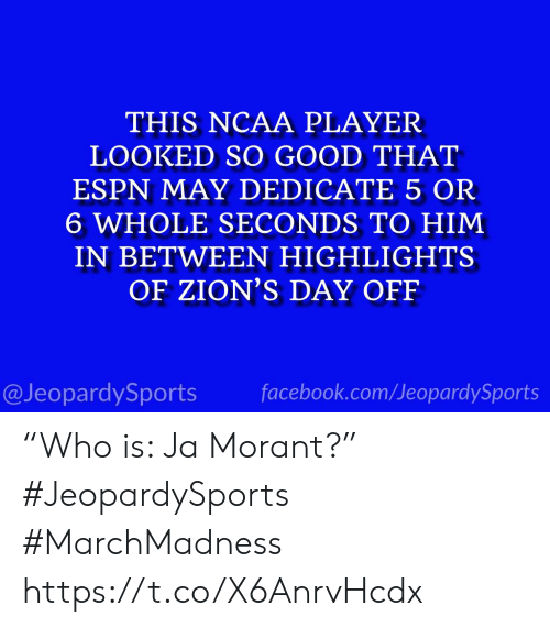 "Ncaa: THIS NCAA PLAYER  LOOKED SO GOOD THAT  ESPN MAY DEDICATE 5 OR  6 WHOLE SECONDS TO HIM  IN BETWEEN HIGHLIGHTS  OF ZION'S DAY OFF  @JeopardySports facebook.com/JeopardySports ""Who is: Ja Morant?"" #JeopardySports #MarchMadness https://t.co/X6AnrvHcdx"