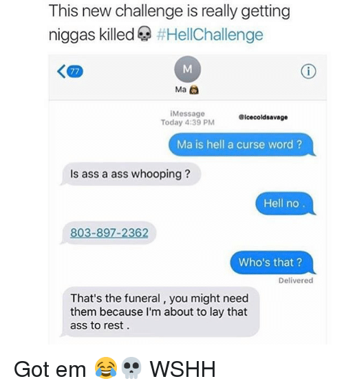 A Ass: This new challenge is really getting  niggas killed  HellChallenge  Ma  Message  Icecoldsavage  Today 4:39 PM  Ma is hell a curse word  Is ass a ass whooping  Hell no  803-897-2362  Who's that?  Delivered  That's the funeral, you might need  them because I'm about to lay that  ass to rest Got em 😂💀 WSHH