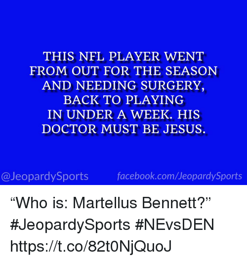"Doctor, Jesus, and Nfl: THIS NFL PLAYER WENT  FROM OUT FOR THE SEASON  AND NEEDING SURGERY,  BACK TO PLAYING  IN UNDER A WEEK. HIS  DOCTOR MUST BE JESUS  @JeopardySportsfacebook.com/JeopardySports ""Who is: Martellus Bennett?"" #JeopardySports #NEvsDEN https://t.co/82t0NjQuoJ"