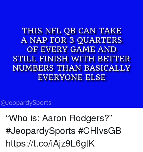 """Aaron Rodgers, Nfl, and Sports: THIS NFL QB CAN TAKE  A NAP FOR 3 QUARTERS  OF EVERY GAME AND  STILL FINISH WITH BETTER  NUMBERS THAN BASICALLY  EVERYONE ELSE  @JeopardySports """"Who is: Aaron Rodgers?"""" #JeopardySports #CHIvsGB https://t.co/iAjz9L6gtK"""