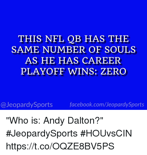 "Facebook, Nfl, and Sports: THIS NFL QB HAS THE  SAME NUMBER OF SOULS  AS HE HAS CAREER  PLAYOFF WINS: ZERO  @JeopardySports facebook.com/JeopardySports ""Who is: Andy Dalton?"" #JeopardySports #HOUvsCIN https://t.co/OQZE8BV5PS"