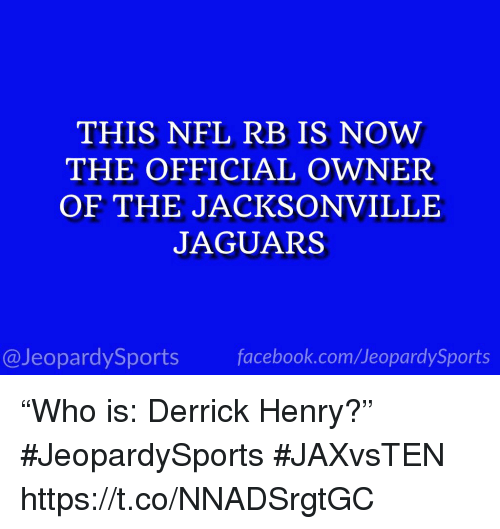 """jacksonville jaguars: THIS NFL RB IS NOW  THE OFFICIAL OWNER  OF THE JACKSONVILLE  JAGUARS  13  @JeopardySports facebook.com/JeopardySports """"Who is: Derrick Henry?"""" #JeopardySports #JAXvsTEN https://t.co/NNADSrgtGC"""