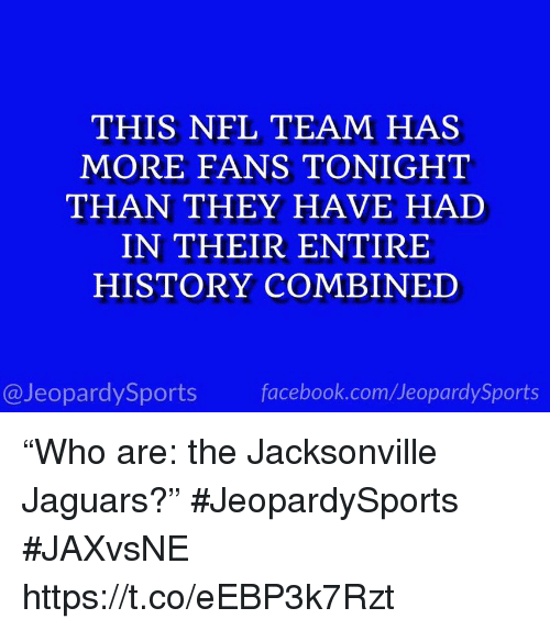 """jacksonville jaguars: THIS NFL TEAM HAS  MORE FANS TONIGHT  THAN THEY HAVE HAD  IN THEIR ENTIRE  HISTORY COMBINED  @JeopardySports facebook.com/JeopardySports """"Who are: the Jacksonville Jaguars?"""" #JeopardySports #JAXvsNE https://t.co/eEBP3k7Rzt"""