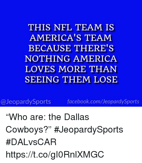"""Dallas Cowboys: THIS NFL TEAM IS  AMERICA'S TEAM  BECAUSE THERE'S  NOTHING AMERICA  LOVES MORE THAN  SEEING THEM LOSE  @JeopardySports facebook.com/JeopardySports """"Who are: the Dallas Cowboys?"""" #JeopardySports #DALvsCAR https://t.co/gI0RnlXMGC"""