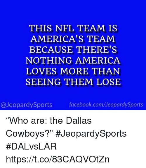 """Dallas Cowboys: THIS NFL TEAM IS  AMERICA'S TEAM  BECAUSE THERE'S  NOTHING AMERICA  LOVES MORE THAN  SEEING THEM LOSE  @JeopardySports facebook.com/JeopardySports """"Who are: the Dallas Cowboys?"""" #JeopardySports #DALvsLAR https://t.co/83CAQVOtZn"""