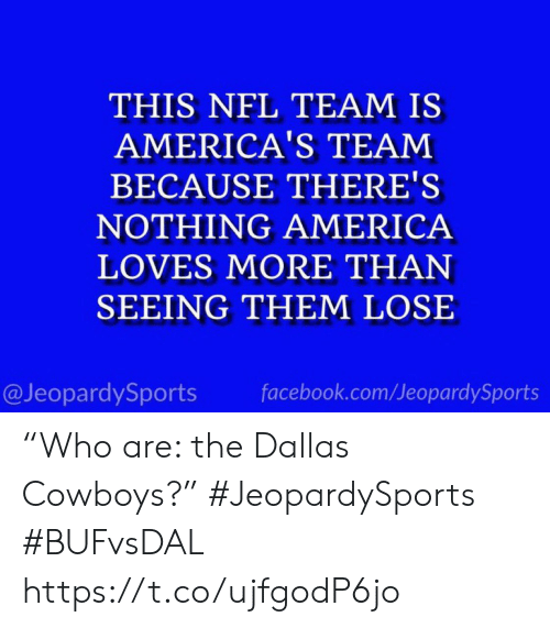 """America, Dallas Cowboys, and Facebook: THIS NFL TEAM IS  AMERICA'S TEAM  BECAUSE THERE'S  NOTHING AMERICA  LOVES MORE THAN  SEEING THEM LOSE  @JeopardySports  facebook.com/JeopardySports """"Who are: the Dallas Cowboys?"""" #JeopardySports #BUFvsDAL https://t.co/ujfgodP6jo"""