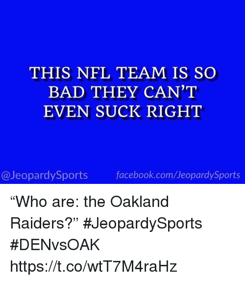 "Bad, Facebook, and Nfl: THIS NFL TEAM IS SO  BAD THEY CAN'T  EVEN SUCK RIGHT  @JeopardySports facebook.com/JeopardySports ""Who are: the Oakland Raiders?"" #JeopardySports #DENvsOAK https://t.co/wtT7M4raHz"