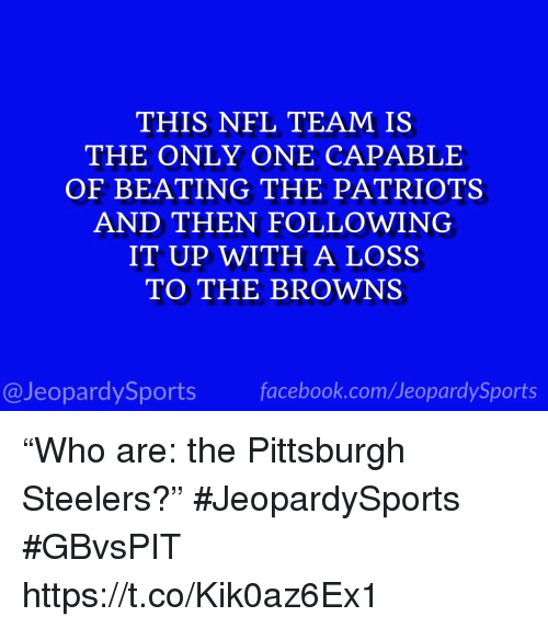 """Pittsburgh Steelers: THIS NFL TEAM IS  THE ONLY ONE CAPABLE  OF BEATING THE PATRIOTS  AND THEN FOLLOWING  IT UP WITH A LOSS  TO THE BROWNS  @JeopardySportsfacebook.com/JeopardySports """"Who are: the Pittsburgh Steelers?"""" #JeopardySports #GBvsPIT https://t.co/Kik0az6Ex1"""