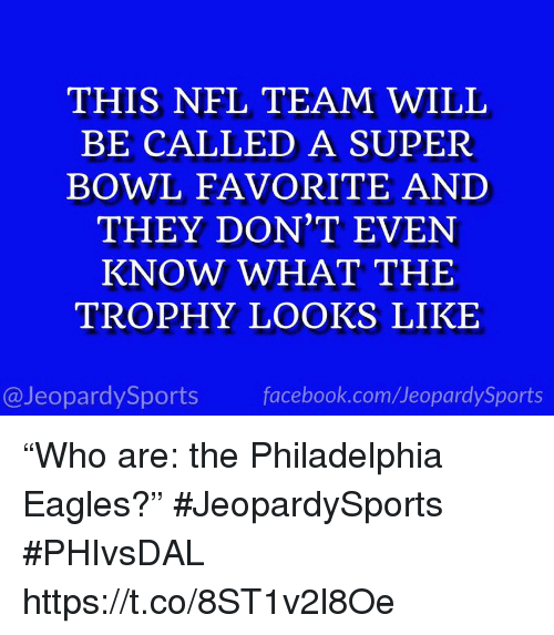 """Philadelphia Eagles, Facebook, and Nfl: THIS NFL TEAM WILL  BE CALLED A SUPER  BOWL FAVORITE AND  THEY DON'T EVEN  KNOW WHAT THE  TROPHY LOOKS LIKE  @JeopardySports facebook.com/JeopardySports """"Who are: the Philadelphia Eagles?"""" #JeopardySports #PHIvsDAL https://t.co/8ST1v2l8Oe"""