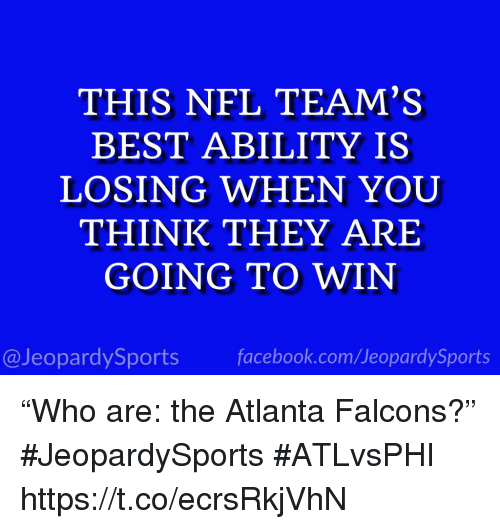 "Atlanta Falcons: THIS NFL TEAM'S  BEST ABILITY IS  LOSING WHEN YOUU  THINK THEY ARE  GOING TO WIN  @JeopardySports facebook.com/JeopardySports ""Who are: the Atlanta Falcons?"" #JeopardySports #ATLvsPHI https://t.co/ecrsRkjVhN"